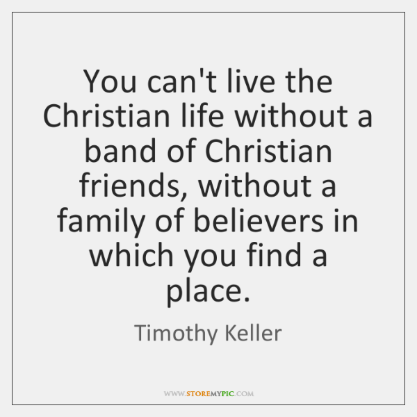 You can't live the Christian life without a band of Christian friends, ...