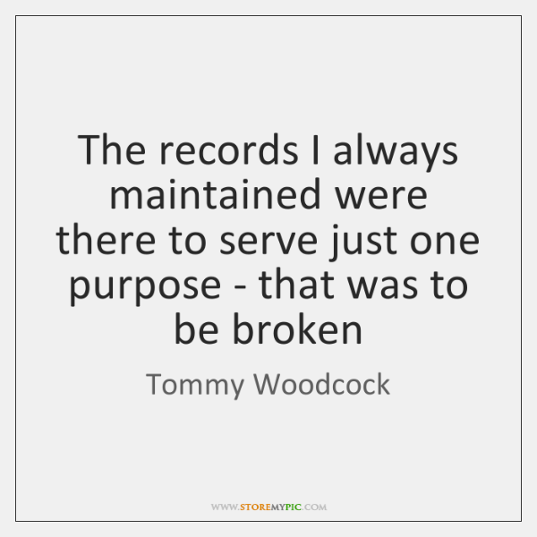 The records I always maintained were there to serve just one purpose ...