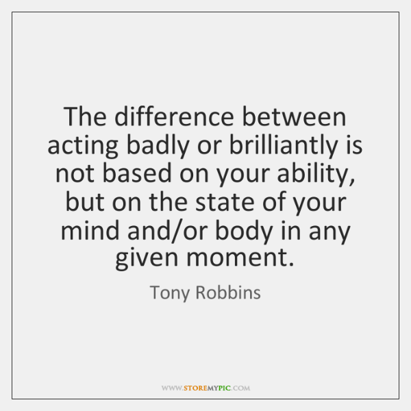 The difference between acting badly or brilliantly is not based on your ...