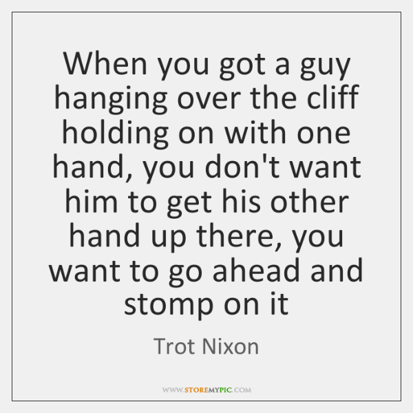 When you got a guy hanging over the cliff holding on with ...