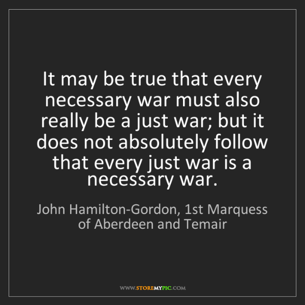 John Hamilton-Gordon, 1st Marquess of Aberdeen and Temair: It may be true that every necessary war m