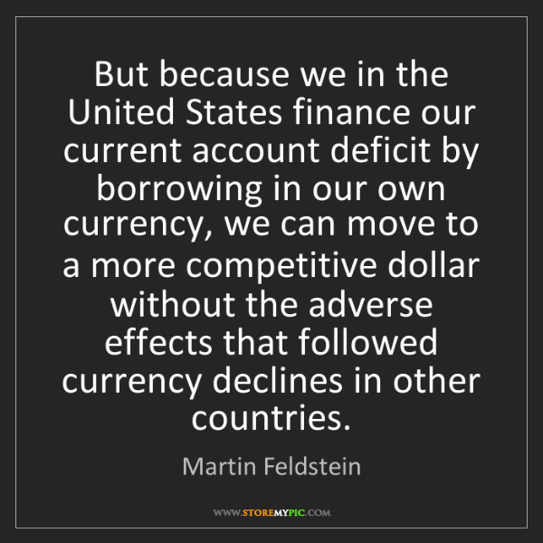 Martin Feldstein: But because we in the United States finance our current...