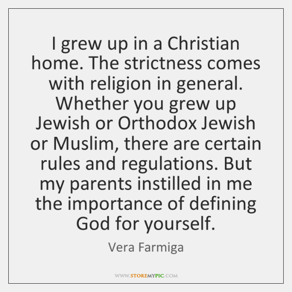 I grew up in a Christian home. The strictness comes with religion ...