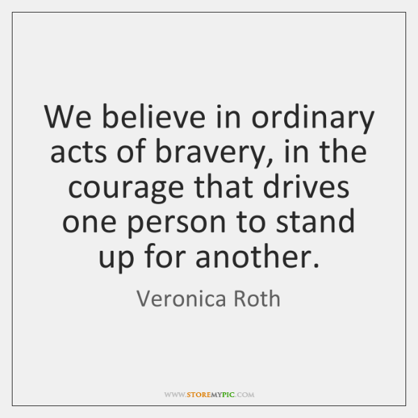 We believe in ordinary acts of bravery, in the courage that drives ...