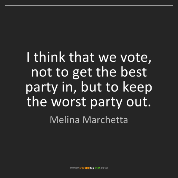 Melina Marchetta: I think that we vote, not to get the best party in, but...