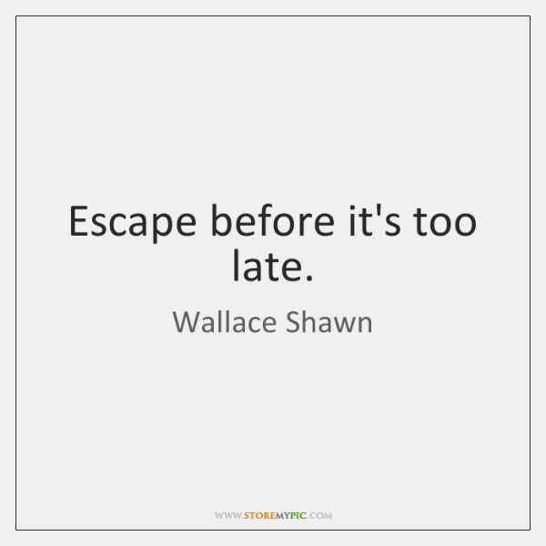 Escape before it's too late.