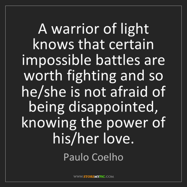 Paulo Coelho: A warrior of light knows that certain impossible battles...