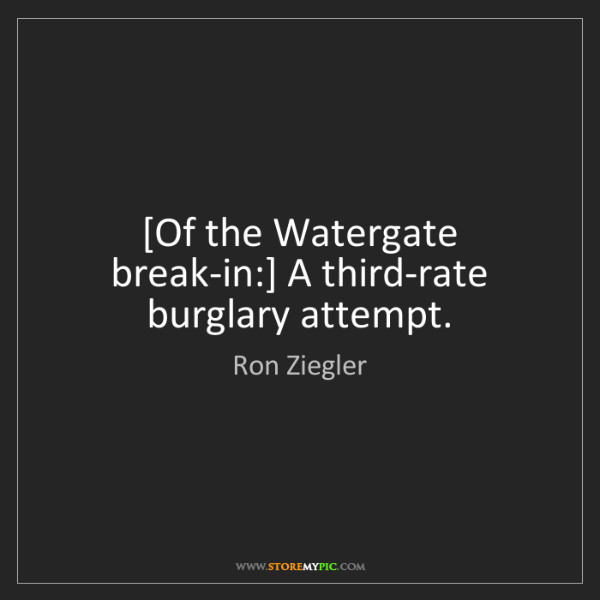Ron Ziegler: [Of the Watergate break-in:] A third-rate burglary attempt.