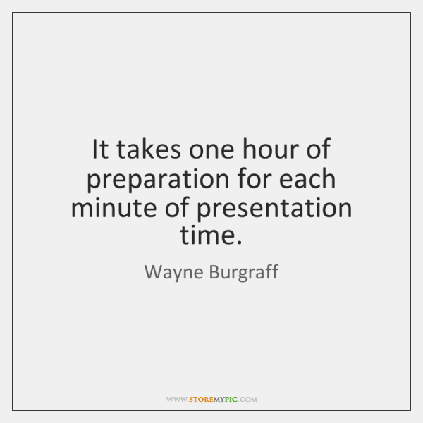 It takes one hour of preparation for each minute of presentation time.
