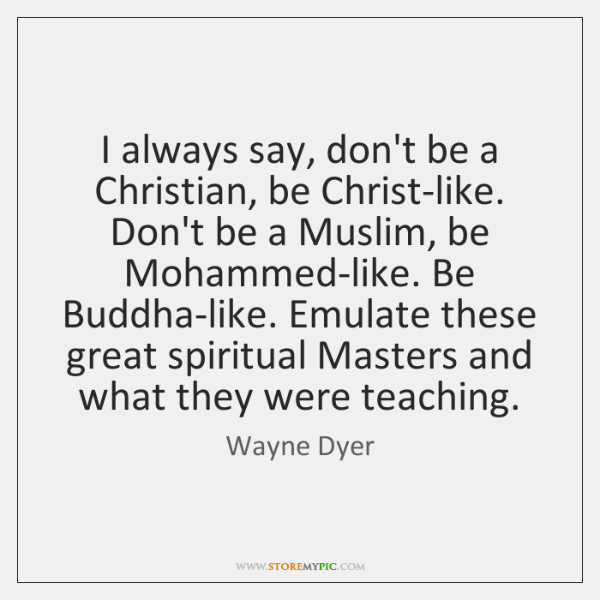 I always say, don't be a Christian, be Christ-like. Don't be a ...