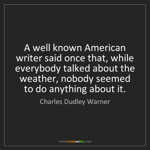 Charles Dudley Warner: A well known American writer said once that, while everybody...