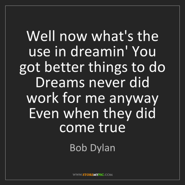Bob Dylan: Well now what's the use in dreamin' You got better things...