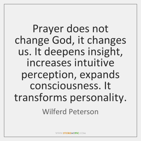 Prayer does not change God, it changes us. It deepens insight, increases ...