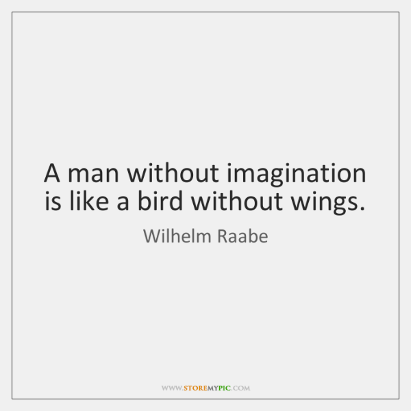 A man without imagination is like a bird without wings.