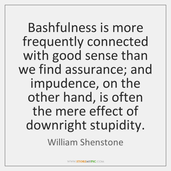 Bashfulness is more frequently connected with good sense than we find assurance; ...