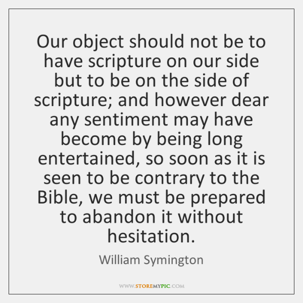 Our object should not be to have scripture on our side but ...