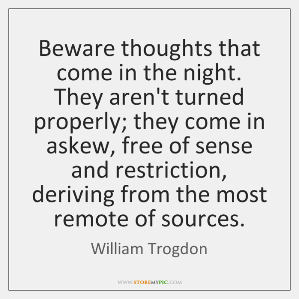 Beware thoughts that come in the night. They aren't turned properly; they ...