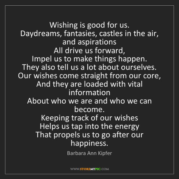 Barbara Ann Kipfer: Wishing is good for us.  Daydreams, fantasies, castles...