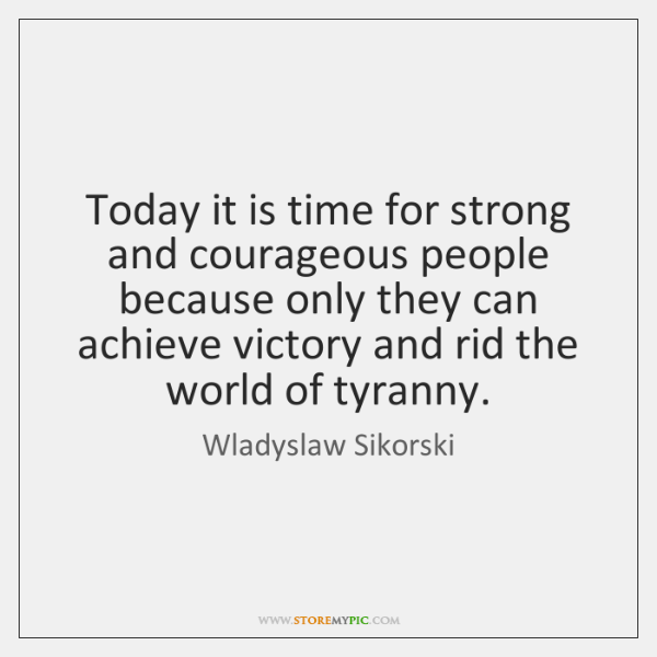 Today it is time for strong and courageous people because only they ...