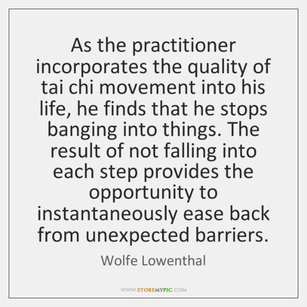 As the practitioner incorporates the quality of tai chi movement into his ...