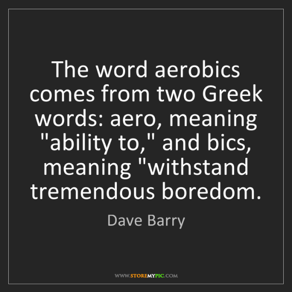 Dave Barry: The word aerobics comes from two Greek words: aero, meaning...