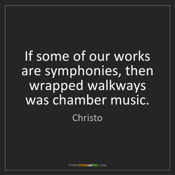 Christo: If some of our works are symphonies, then wrapped walkways...