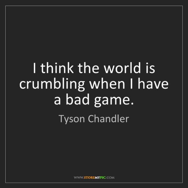 Tyson Chandler: I think the world is crumbling when I have a bad game.