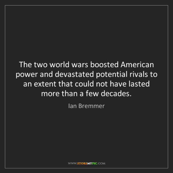 Ian Bremmer: The two world wars boosted American power and devastated...