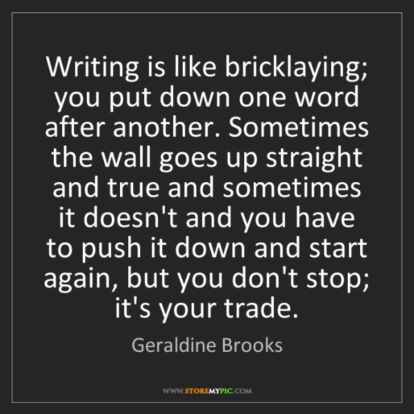 Geraldine Brooks: Writing is like bricklaying; you put down one word after...