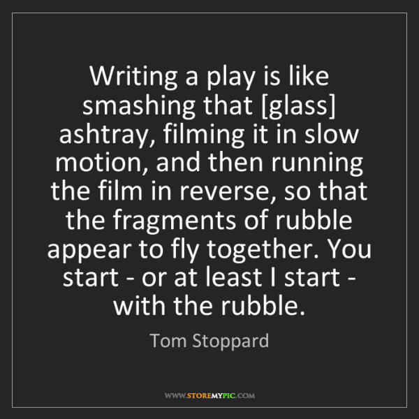 Tom Stoppard: Writing a play is like smashing that [glass] ashtray,...