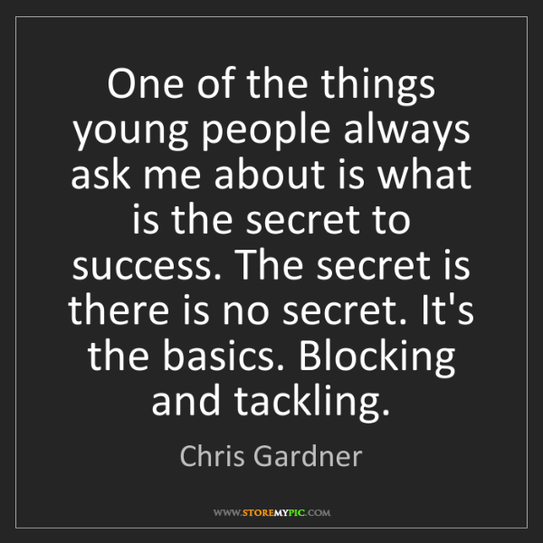 Chris Gardner: One of the things young people always ask me about is...