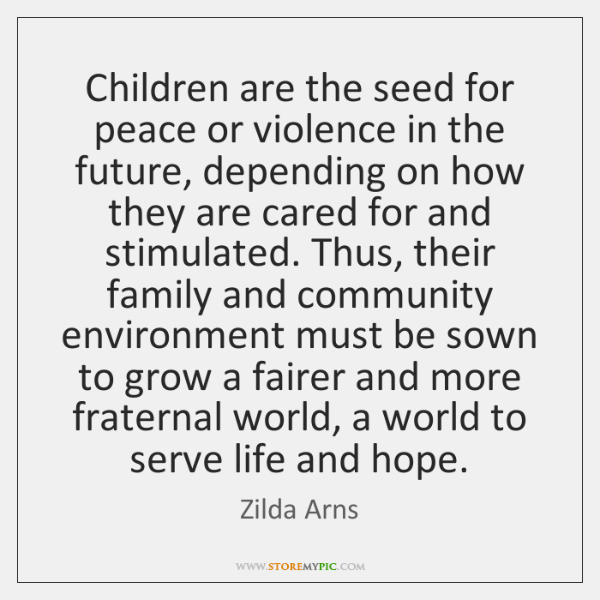 Children are the seed for peace or violence in the future, depending ...