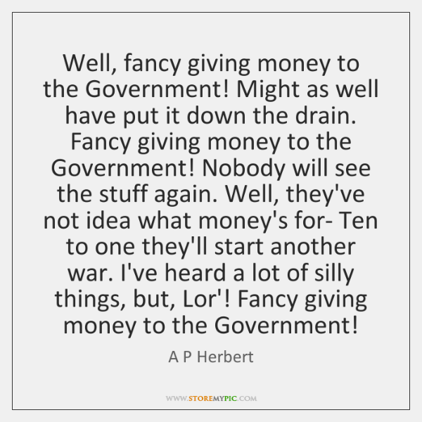 Well, fancy giving money to the Government! Might as well have put ...