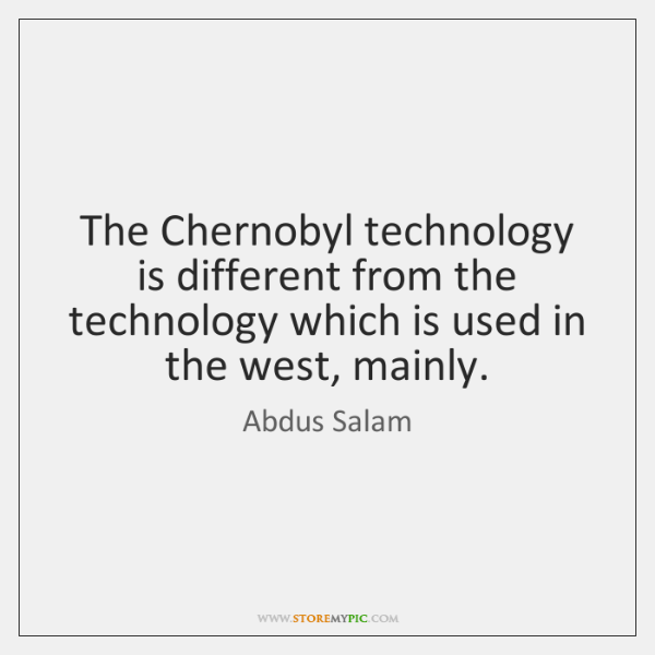 The Chernobyl technology is different from the technology which is used in ...