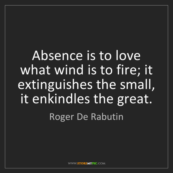 Roger De Rabutin: Absence is to love what wind is to fire; it extinguishes...