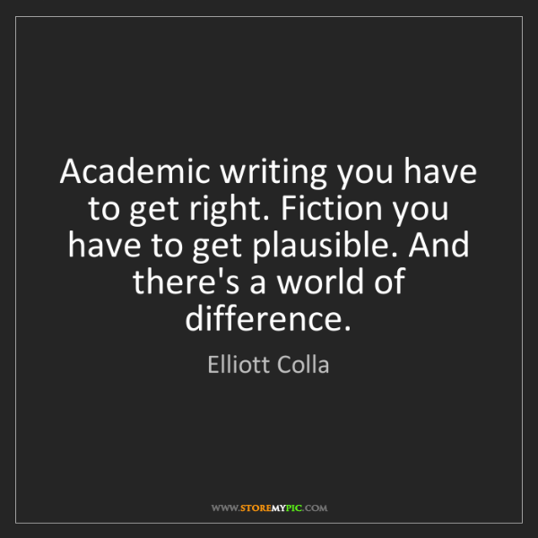 Elliott Colla: Academic writing you have to get right. Fiction you have...