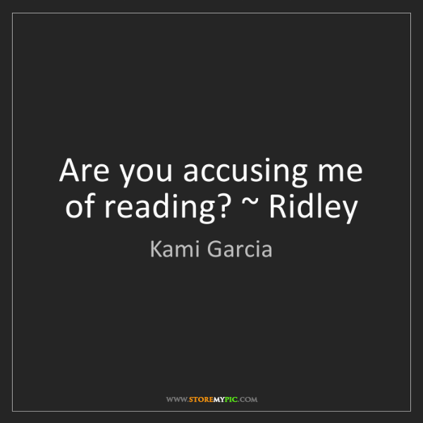 Kami Garcia: Are you accusing me of reading? ~ Ridley