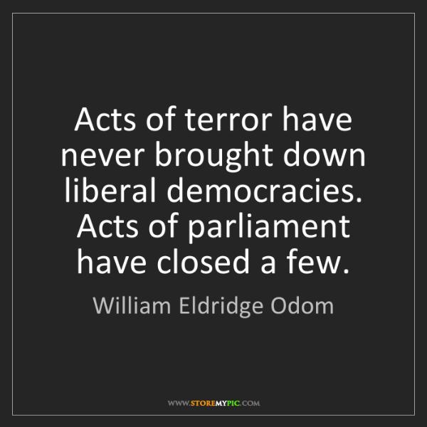 William Eldridge Odom: Acts of terror have never brought down liberal democracies....