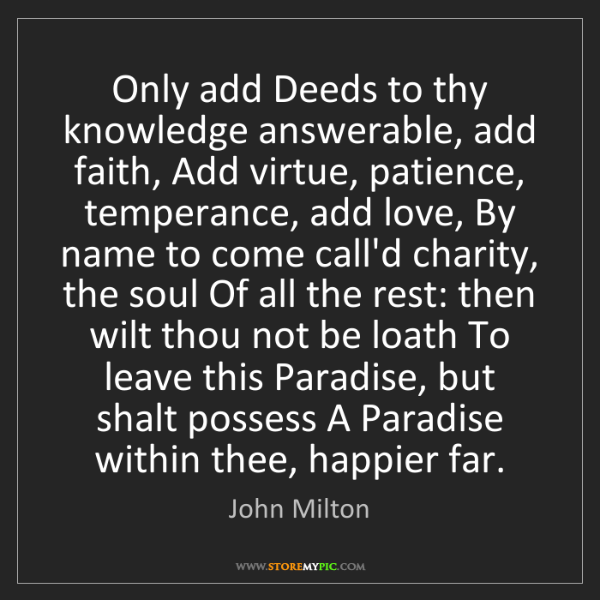 John Milton: Only add Deeds to thy knowledge answerable, add faith,...