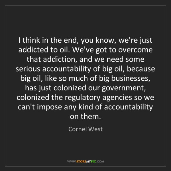 Cornel West: I think in the end, you know, we're just addicted to...