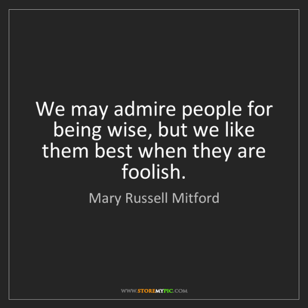 Mary Russell Mitford: We may admire people for being wise, but we like them...