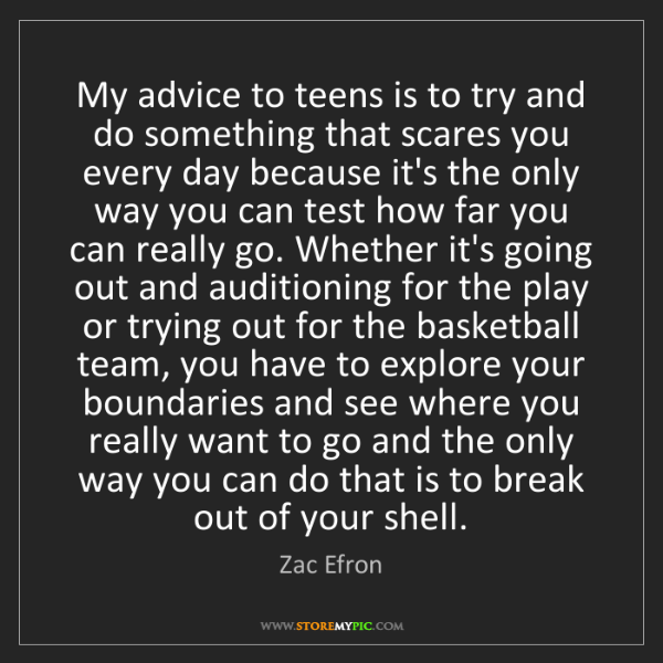 Zac Efron: My advice to teens is to try and do something that scares...