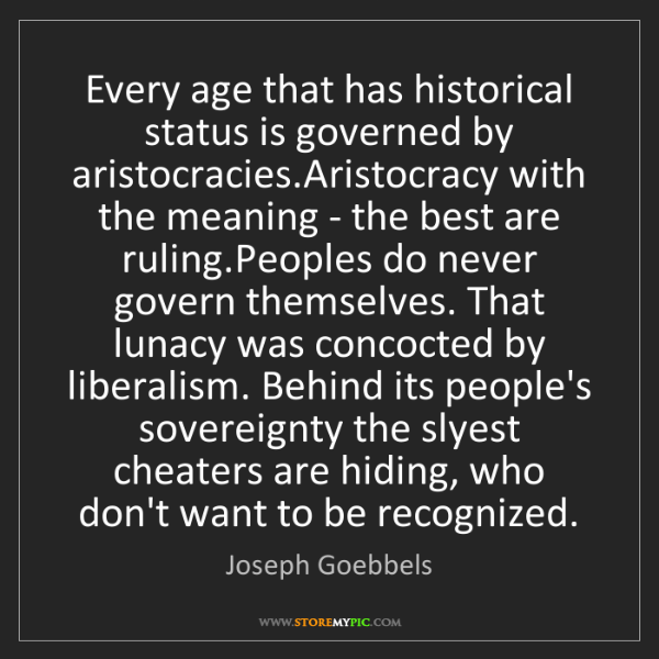 Joseph Goebbels: Every age that has historical status is governed by aristocracies.Aristocracy...