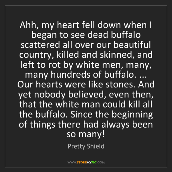 Pretty Shield: Ahh, my heart fell down when I began to see dead buffalo...