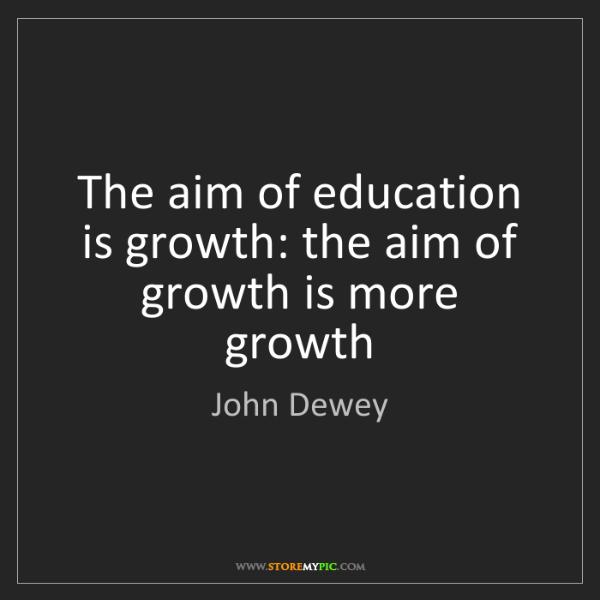 John Dewey: The aim of education is growth: the aim of growth is...