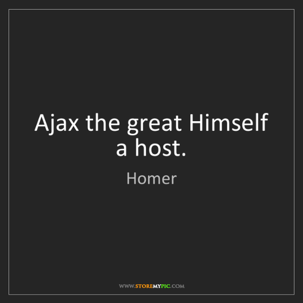 Homer: Ajax the great Himself a host.