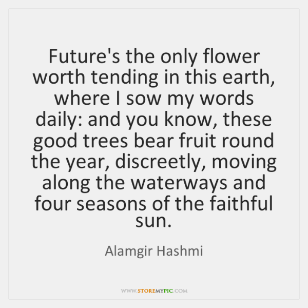 Future's the only flower worth tending in this earth, where I sow ...