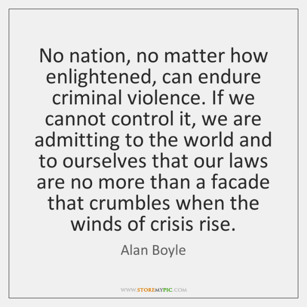 No nation, no matter how enlightened, can endure criminal violence. If we ...