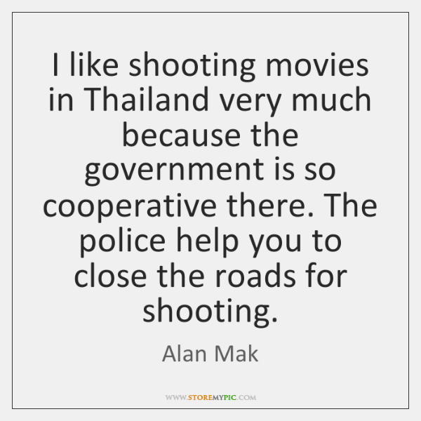 I like shooting movies in Thailand very much because the government is ...