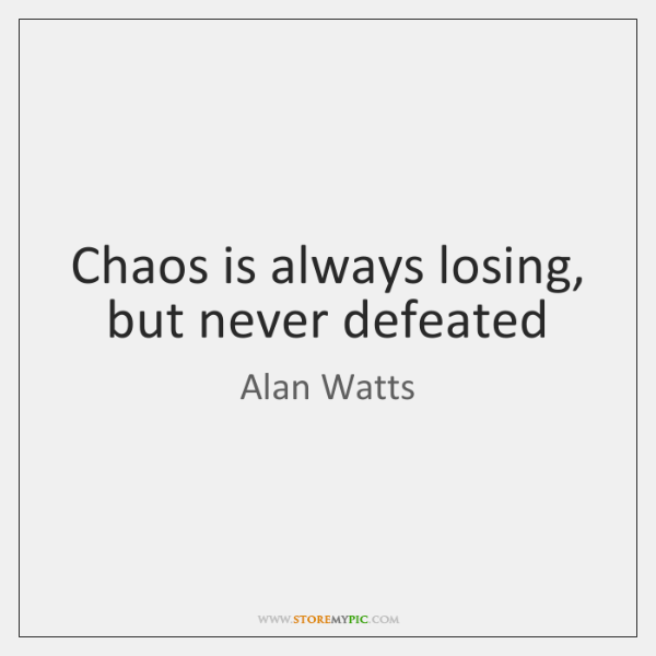 Chaos is always losing, but never defeated